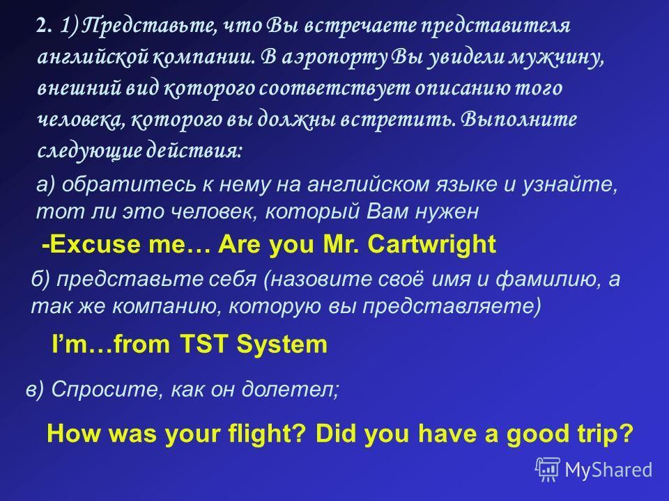 2. 1) Представьте, что Вы встречаете представителя английской компании. В аэропорту Вы увидели мужчину, внешний вид которого соответствует описанию того человека, которого вы должны встретить. Выполните следующие действия: а) обратитесь к нему на анг