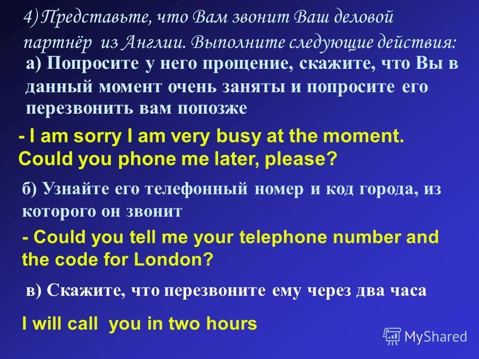 4) Представьте, что Вам звонит Ваш деловой партнёр из Англии. Выполните следующие действия: а) Попросите у него прощение, скажите, что Вы в данный момент очень заняты и попросите его перезвонить вам попозже - I am sorry I am very busy at the moment.