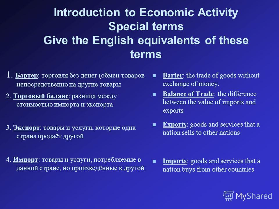 1. Бартер: торговля без денег (обмен товаров непосредственно на другие товары 2. Торговый баланс: разница между стоимостью импорта и экспорта 3. Экспорт: товары и услуги, которые одна страна продаёт другой 4. Импорт: товары и услуги, потребляемые в д
