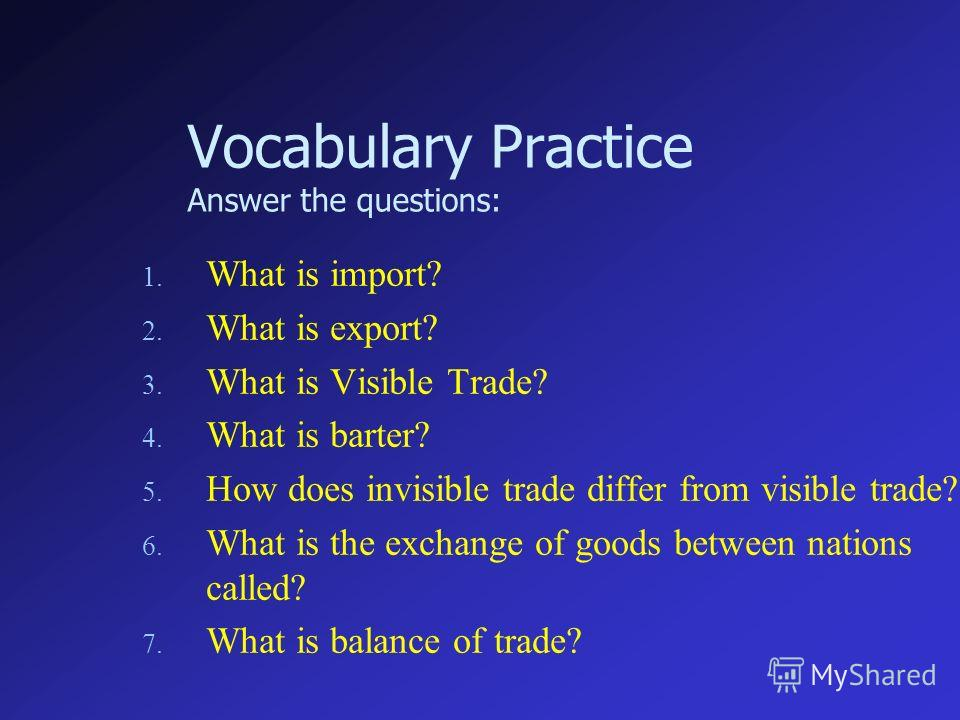 Vocabulary Practice Answer the questions: 1. What is import? 2. What is export? 3. What is Visible Trade? 4. What is barter? 5. How does invisible trade differ from visible trade? 6. What is the exchange of goods between nations called? 7. What is ba