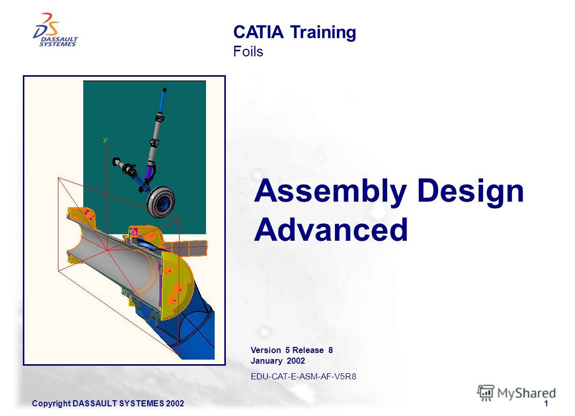 Copyright DASSAULT SYSTEMES 20021 Assembly Design Advanced CATIA Training Foils Version 5 Release 8 January 2002 EDU-CAT-E-ASM-AF-V5R8