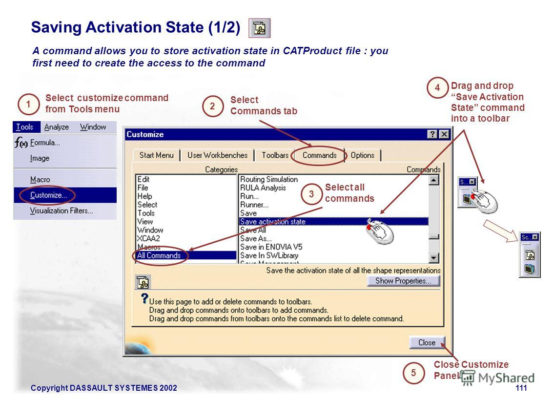 Copyright DASSAULT SYSTEMES 2002111 A command allows you to store activation state in CATProduct file : you first need to create the access to the command Saving Activation State (1/2) Select customize command from Tools menu 1 2 Select Commands tab