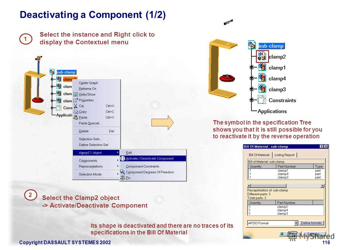 Copyright DASSAULT SYSTEMES 2002116 Deactivating a Component (1/2) Select the instance and Right click to display the Contextuel menu 1 2 Select the Clamp2 object -> Activate/Deactivate Component Its shape is deactivated and there are no traces of it