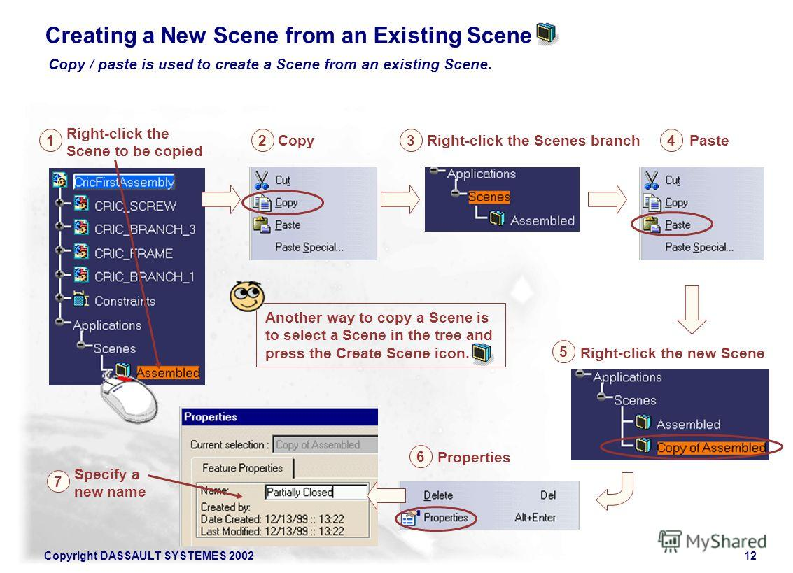 Copyright DASSAULT SYSTEMES 200212 2 Copy Paste Right-click the Scene to be copied 4 1 Specify a new name 7 Right-click the new Scene 5 3 Right-click the Scenes branch Properties 6 Another way to copy a Scene is to select a Scene in the tree and pres