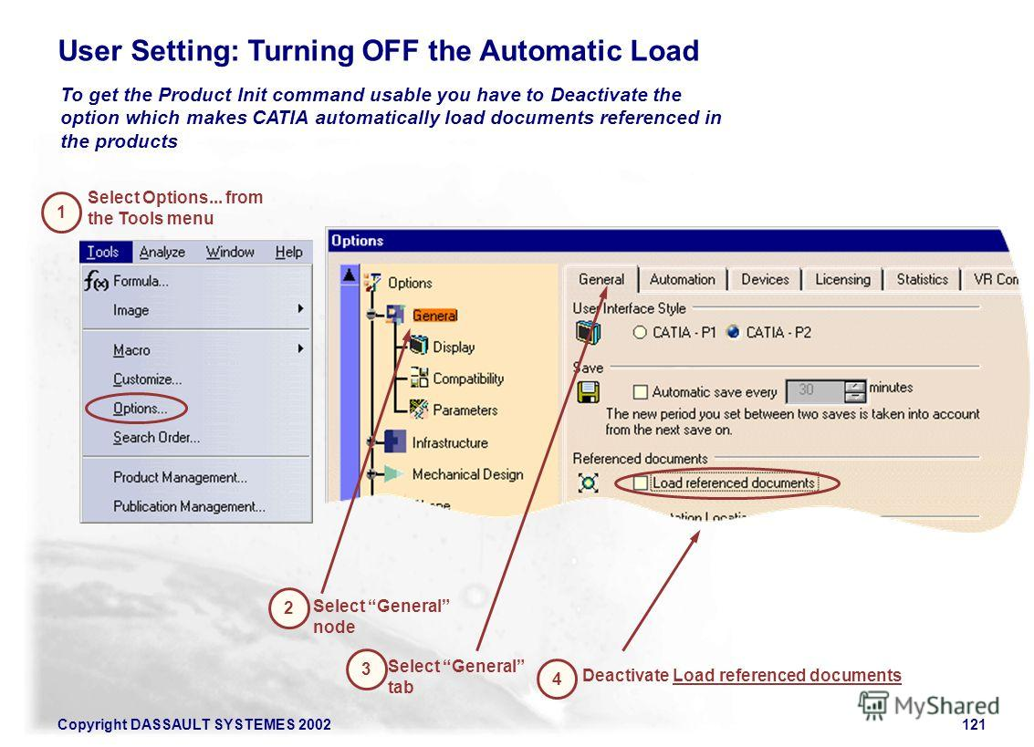 Copyright DASSAULT SYSTEMES 2002121 Select General tab 2 3 Select General node To get the Product Init command usable you have to Deactivate the option which makes CATIA automatically load documents referenced in the products User Setting: Turning OF