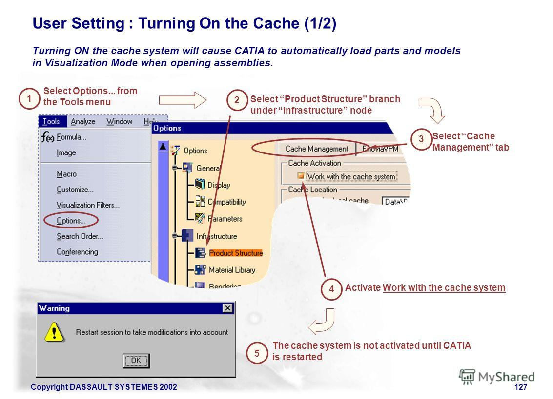 Copyright DASSAULT SYSTEMES 2002127 Turning ON the cache system will cause CATIA to automatically load parts and models in Visualization Mode when opening assemblies. User Setting : Turning On the Cache (1/2) 1 Select Options... from the Tools menu S