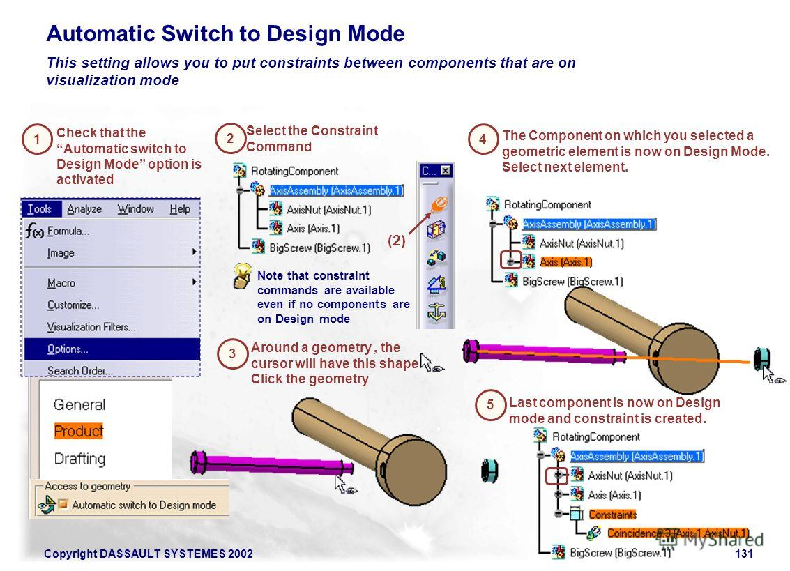 Copyright DASSAULT SYSTEMES 2002131 1 This setting allows you to put constraints between components that are on visualization mode 2 Automatic Switch to Design Mode Check that the Automatic switch to Design Mode option is activated Around a geometry,