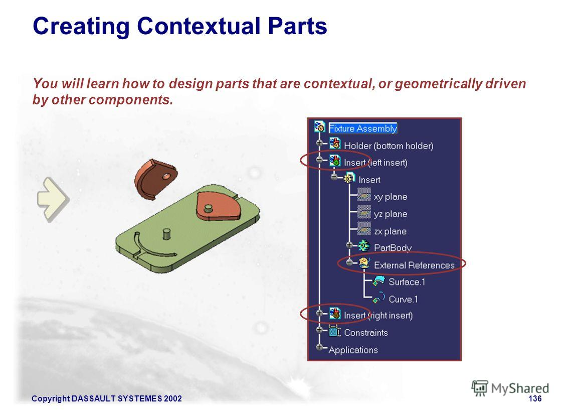 Copyright DASSAULT SYSTEMES 2002136 Creating Contextual Parts You will learn how to design parts that are contextual, or geometrically driven by other components.
