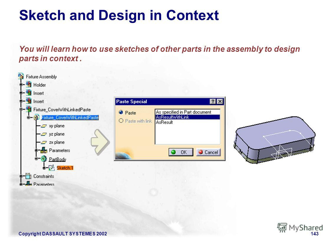 Copyright DASSAULT SYSTEMES 2002143 Sketch and Design in Context You will learn how to use sketches of other parts in the assembly to design parts in context.