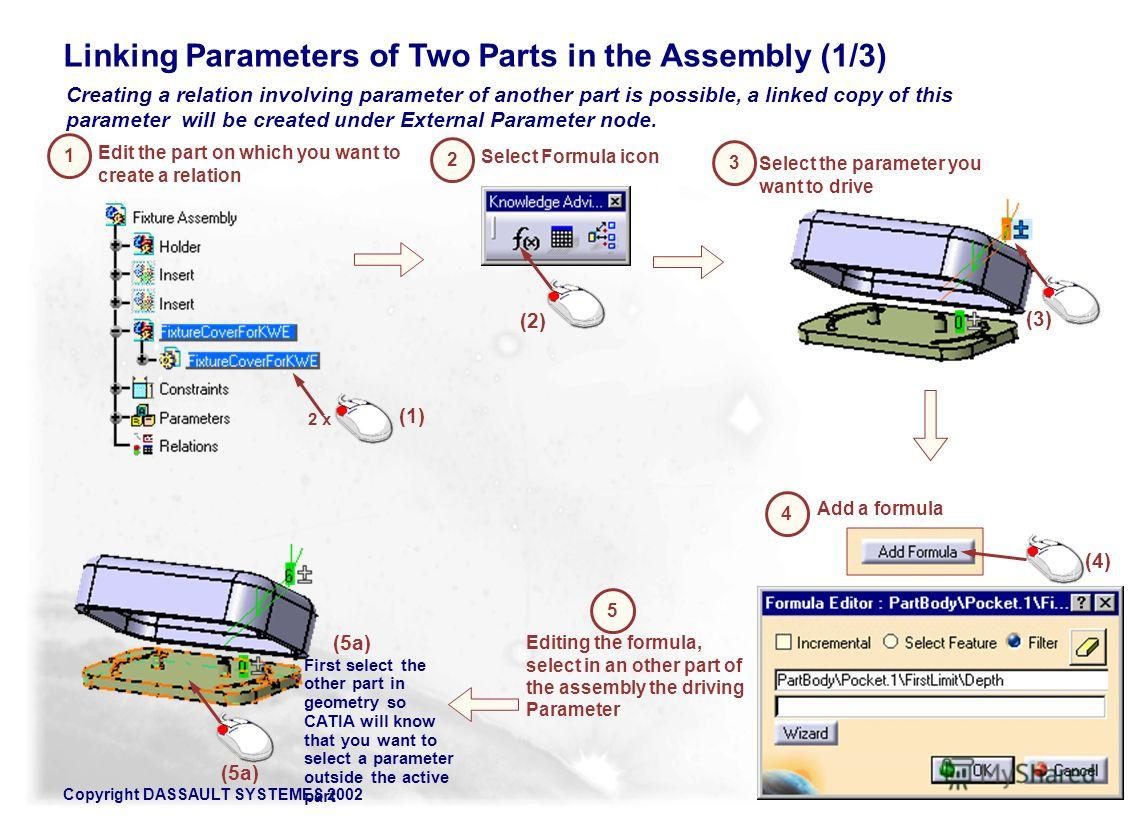 Copyright DASSAULT SYSTEMES 2002149 Creating a relation involving parameter of another part is possible, a linked copy of this parameter will be created under External Parameter node. Linking Parameters of Two Parts in the Assembly (1/3) Edit the par