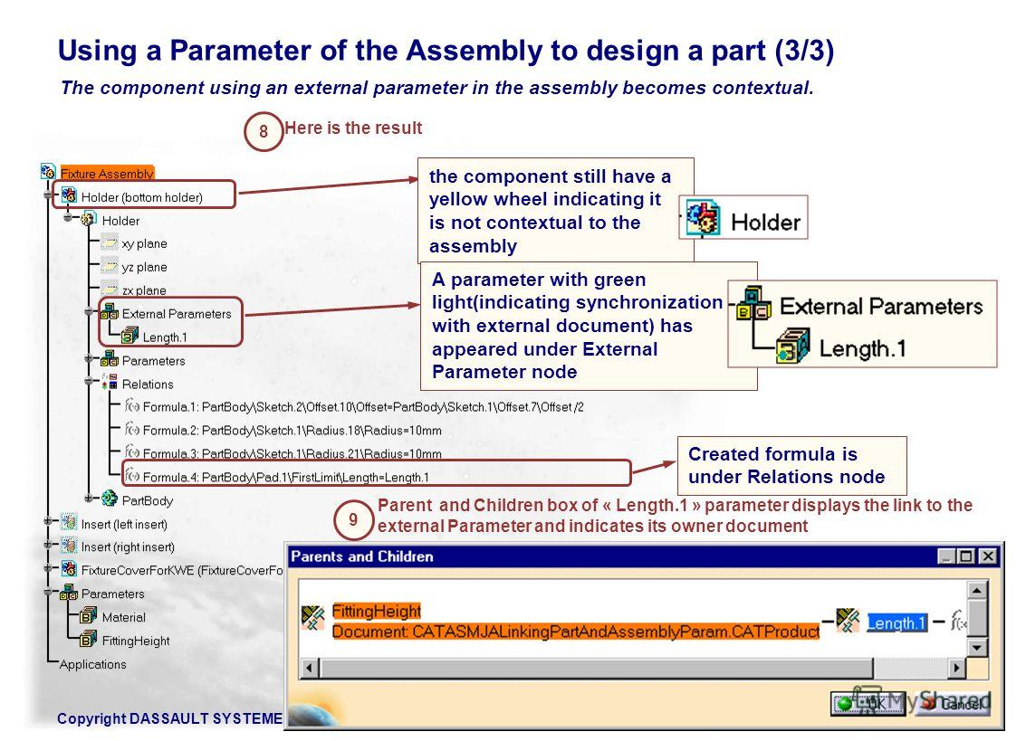 Copyright DASSAULT SYSTEMES 2002154 The component using an external parameter in the assembly becomes contextual. Using a Parameter of the Assembly to design a part (3/3) the component still have a yellow wheel indicating it is not contextual to the
