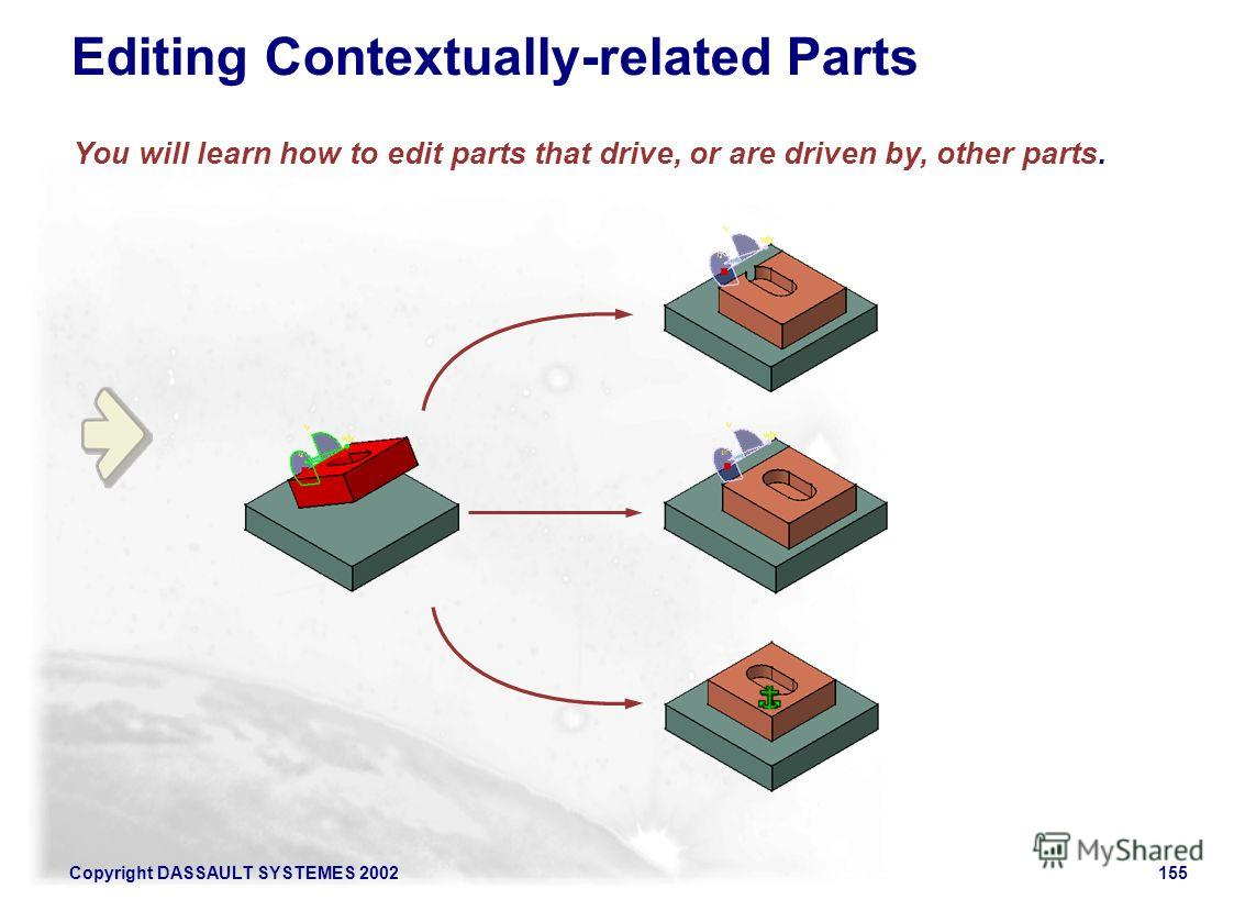Copyright DASSAULT SYSTEMES 2002155 You will learn how to edit parts that drive, or are driven by, other parts. Editing Contextually-related Parts