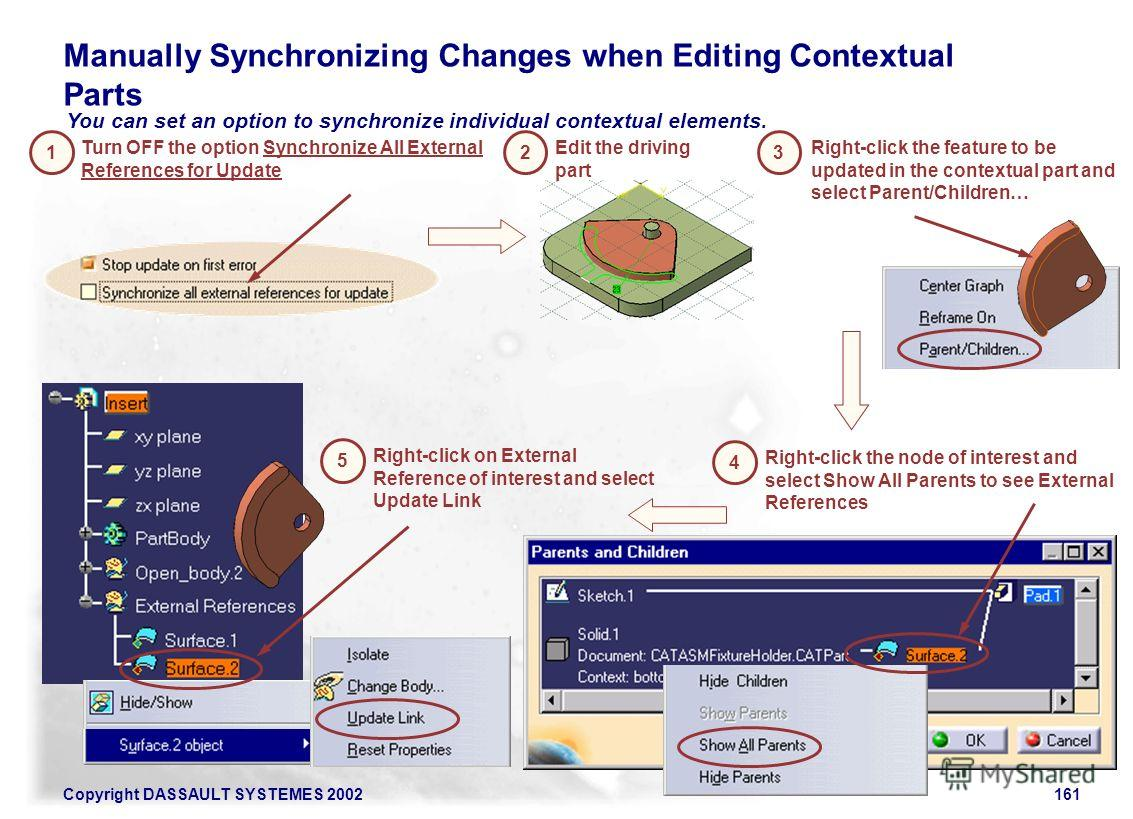 Copyright DASSAULT SYSTEMES 2002161 You can set an option to synchronize individual contextual elements. Manually Synchronizing Changes when Editing Contextual Parts Turn OFF the option Synchronize All External References for Update 1 Edit the drivin