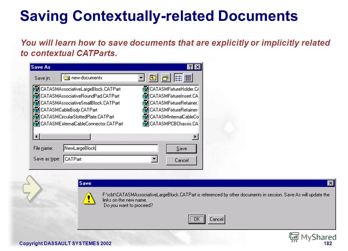 Copyright DASSAULT SYSTEMES 2002182 You will learn how to save documents that are explicitly or implicitly related to contextual CATParts. Saving Contextually-related Documents