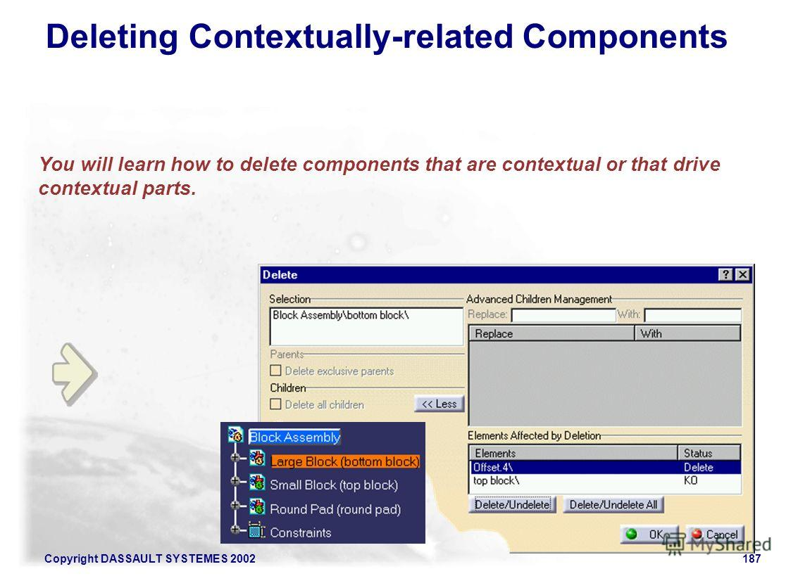 Copyright DASSAULT SYSTEMES 2002187 You will learn how to delete components that are contextual or that drive contextual parts. Deleting Contextually-related Components