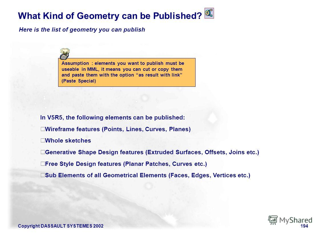 Copyright DASSAULT SYSTEMES 2002194 What Kind of Geometry can be Published? Here is the list of geometry you can publish Assumption : elements you want to publish must be useable in MML, it means you can cut or copy them and paste them with the optio