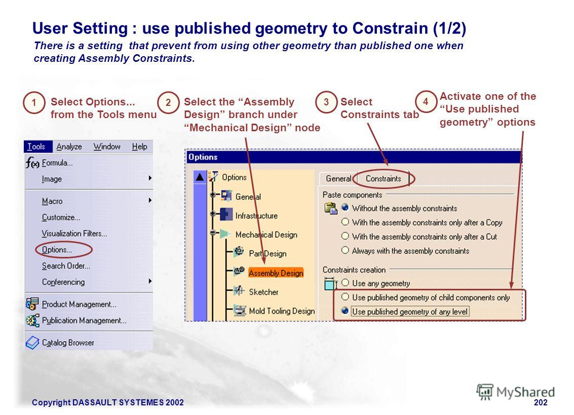 Copyright DASSAULT SYSTEMES 2002202 There is a setting that prevent from using other geometry than published one when creating Assembly Constraints. User Setting : use published geometry to Constrain (1/2) 1 Select Options... from the Tools menu Sele