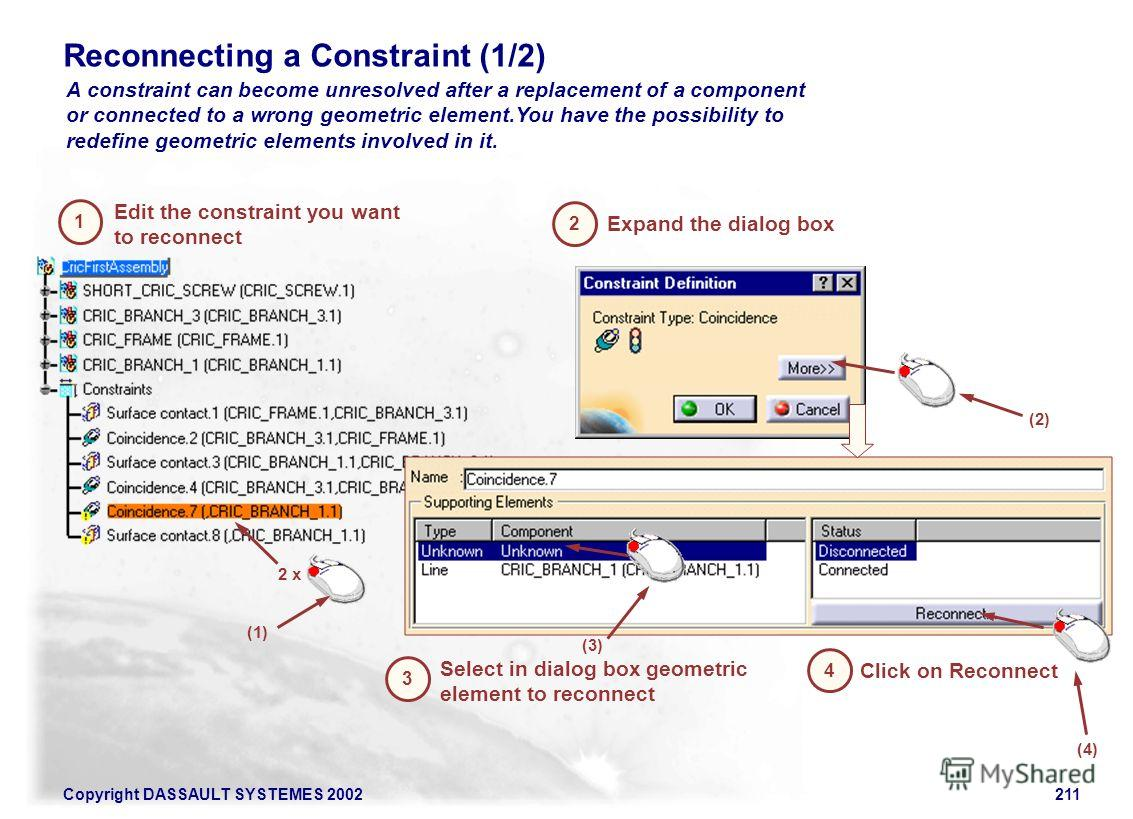 Copyright DASSAULT SYSTEMES 2002211 Reconnecting a Constraint (1/2) A constraint can become unresolved after a replacement of a component or connected to a wrong geometric element.You have the possibility to redefine geometric elements involved in it