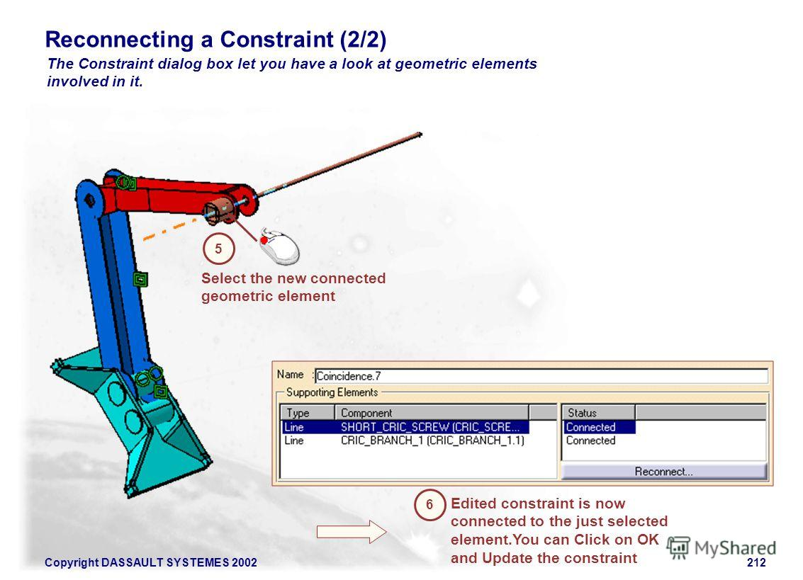 Copyright DASSAULT SYSTEMES 2002212 Reconnecting a Constraint (2/2) The Constraint dialog box let you have a look at geometric elements involved in it. Select the new connected geometric element 5 Edited constraint is now connected to the just select