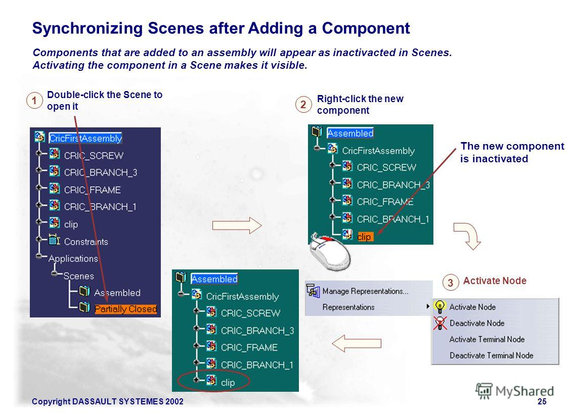 Copyright DASSAULT SYSTEMES 200225 Synchronizing Scenes after Adding a Component Components that are added to an assembly will appear as inactivacted in Scenes. Activating the component in a Scene makes it visible. Double-click the Scene to open it R