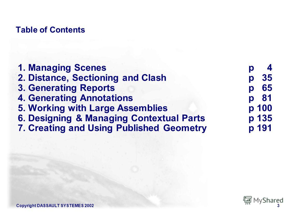 Copyright DASSAULT SYSTEMES 20023 Table of Contents 1. Managing Scenesp 4 2.Distance, Sectioning and Clashp 35 3. Generating Reportsp 65 4. Generating Annotationsp 81 5. Working with Large Assembliesp 100 6. Designing & Managing Contextual Partsp 135