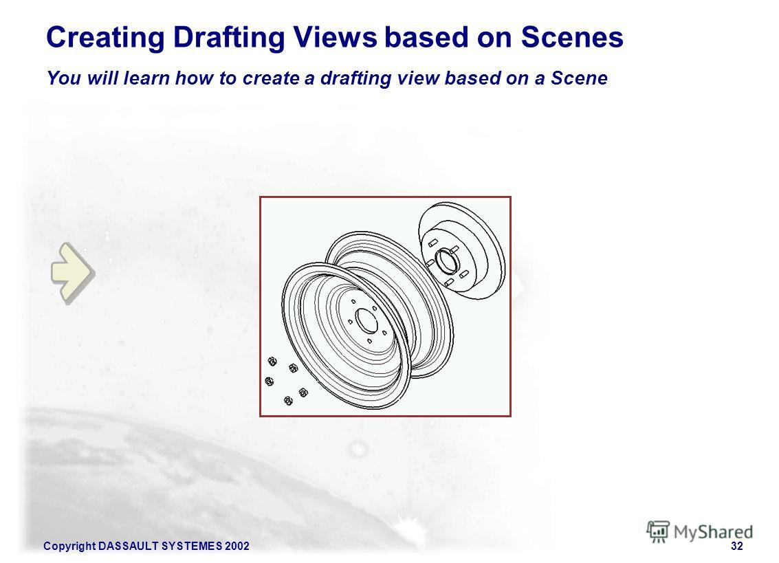 Copyright DASSAULT SYSTEMES 200232 You will learn how to create a drafting view based on a Scene Creating Drafting Views based on Scenes