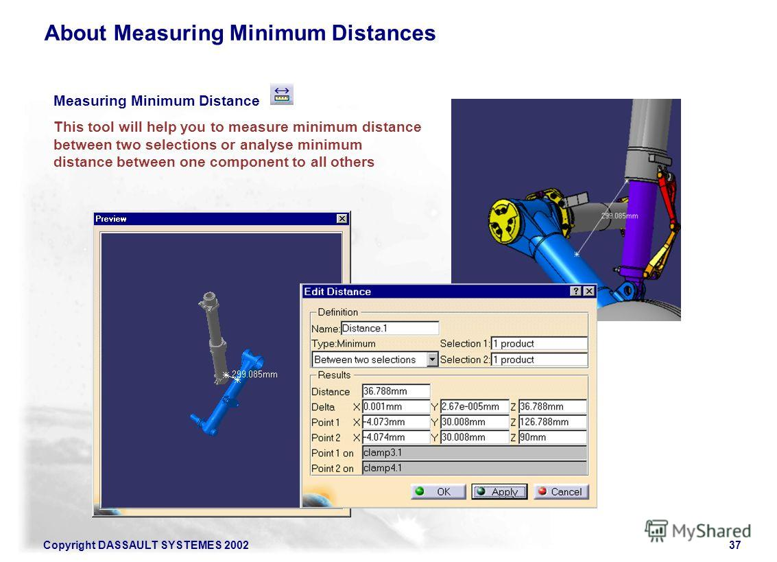 Copyright DASSAULT SYSTEMES 200237 Measuring Minimum Distance This tool will help you to measure minimum distance between two selections or analyse minimum distance between one component to all others About Measuring Minimum Distances