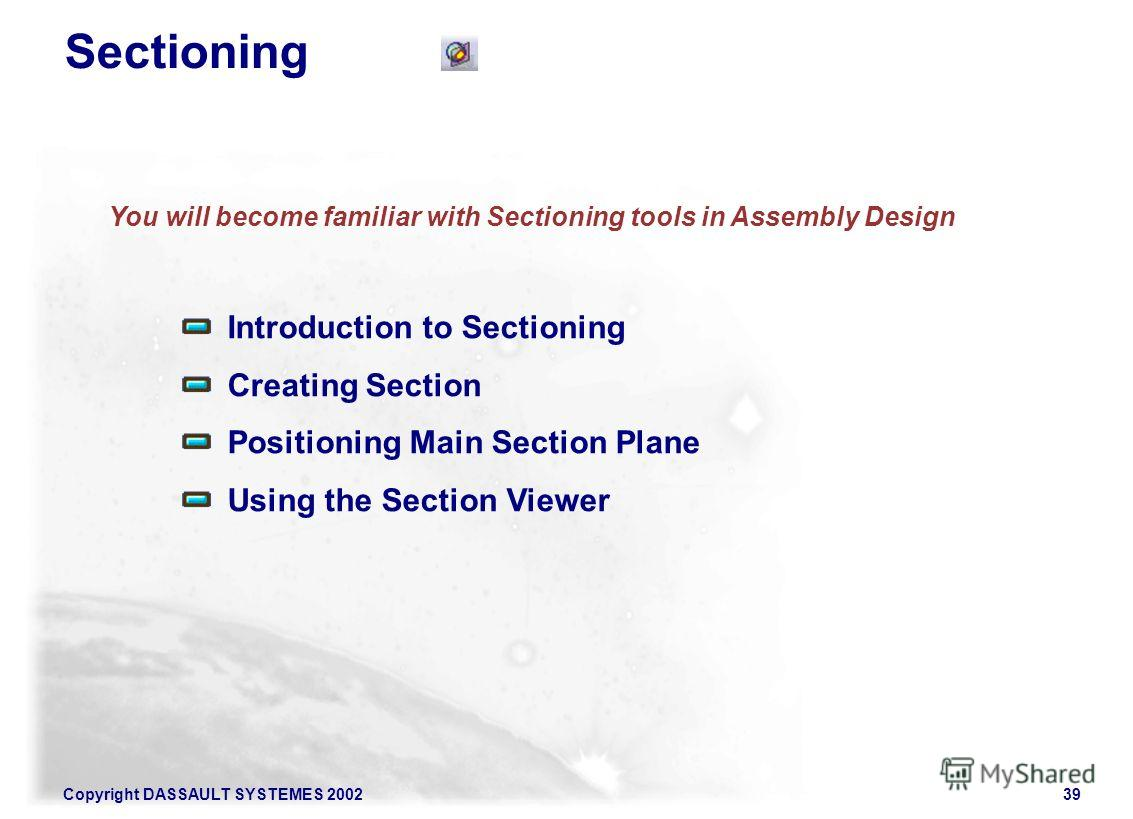 Copyright DASSAULT SYSTEMES 200239 You will become familiar with Sectioning tools in Assembly Design Introduction to Sectioning Creating Section Positioning Main Section Plane Using the Section Viewer Sectioning