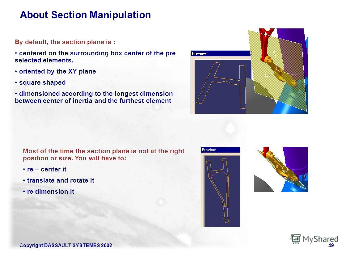 Copyright DASSAULT SYSTEMES 200249 About Section Manipulation By default, the section plane is : centered on the surrounding box center of the pre selected elements, oriented by the XY plane square shaped dimensioned according to the longest dimensio