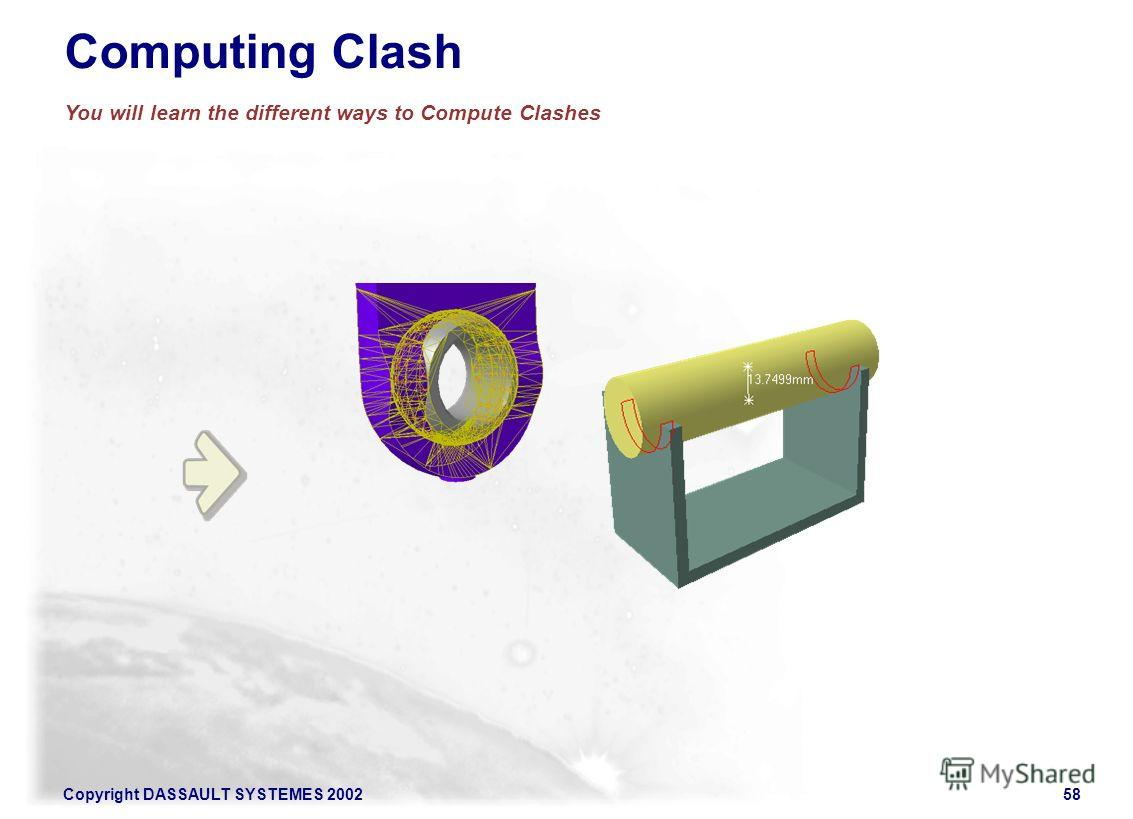 Copyright DASSAULT SYSTEMES 200258 Computing Clash You will learn the different ways to Compute Clashes