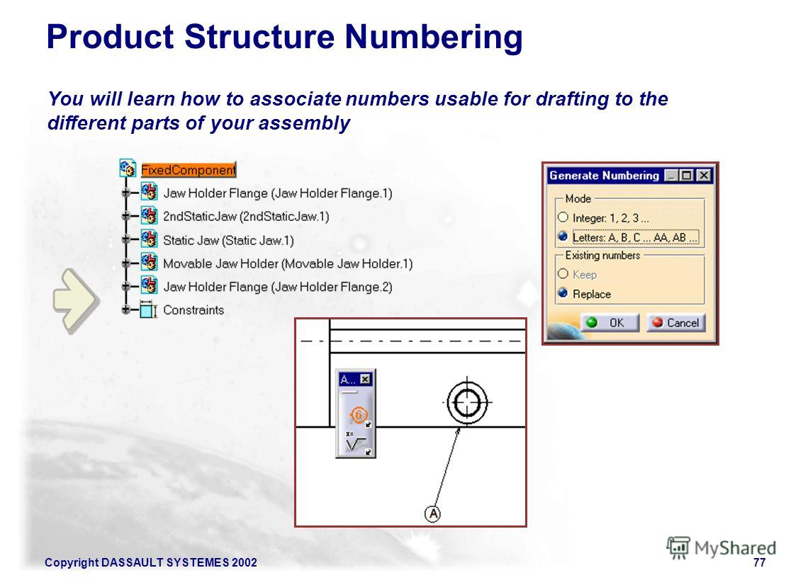 Copyright DASSAULT SYSTEMES 200277 You will learn how to associate numbers usable for drafting to the different parts of your assembly Product Structure Numbering