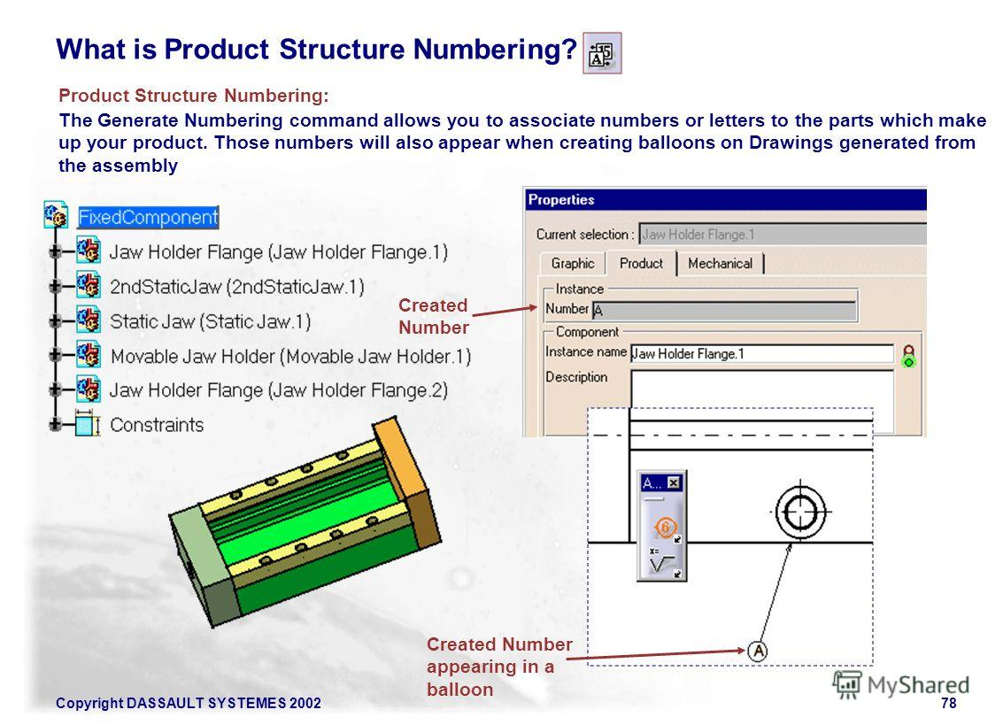 Copyright DASSAULT SYSTEMES 200278 What is Product Structure Numbering? The Generate Numbering command allows you to associate numbers or letters to the parts which make up your product. Those numbers will also appear when creating balloons on Drawin