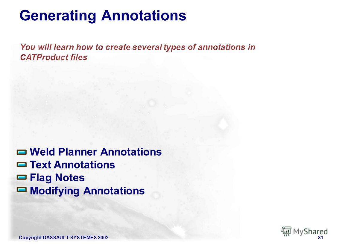 Copyright DASSAULT SYSTEMES 200281 You will learn how to create several types of annotations in CATProduct files Weld Planner Annotations Text Annotations Flag Notes Modifying Annotations Generating Annotations