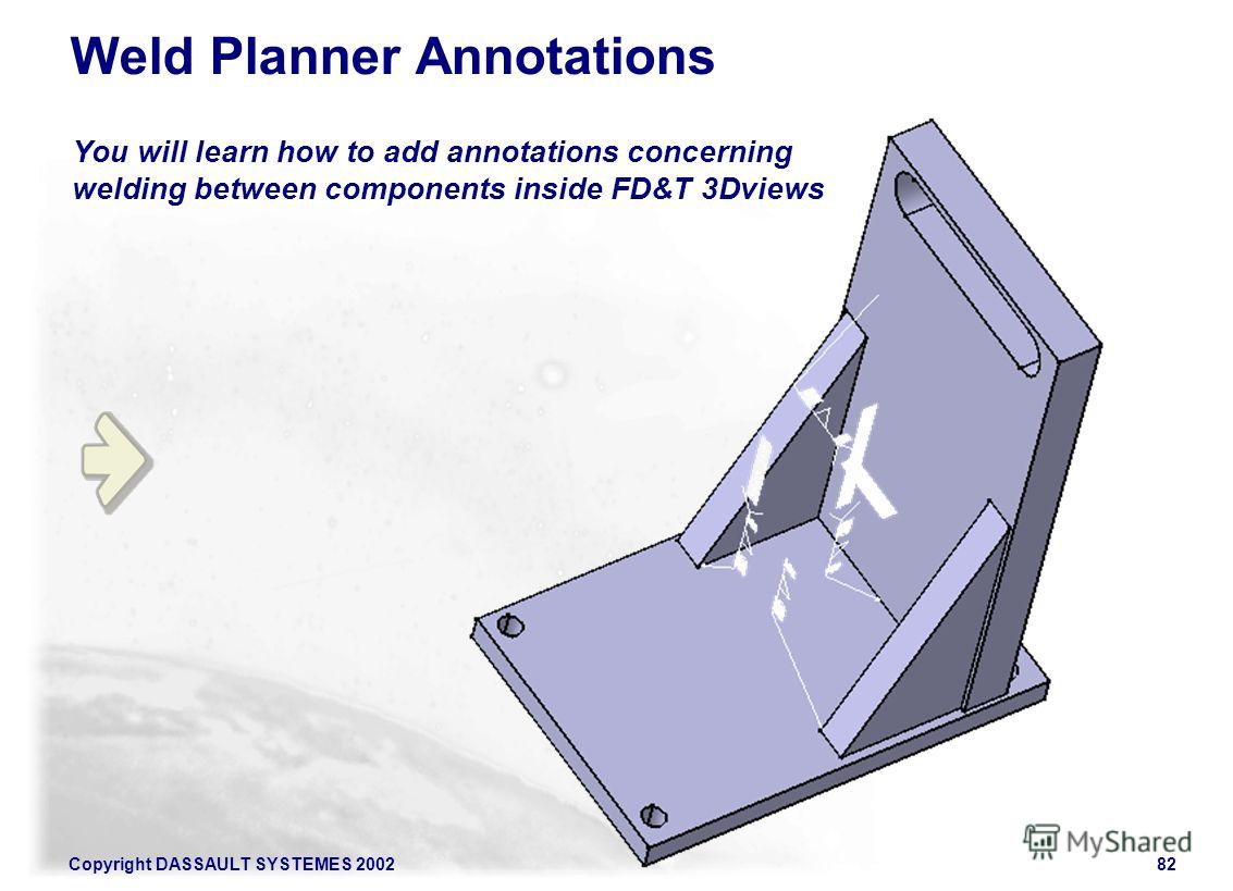 Copyright DASSAULT SYSTEMES 200282 You will learn how to add annotations concerning welding between components inside FD&T 3Dviews Weld Planner Annotations