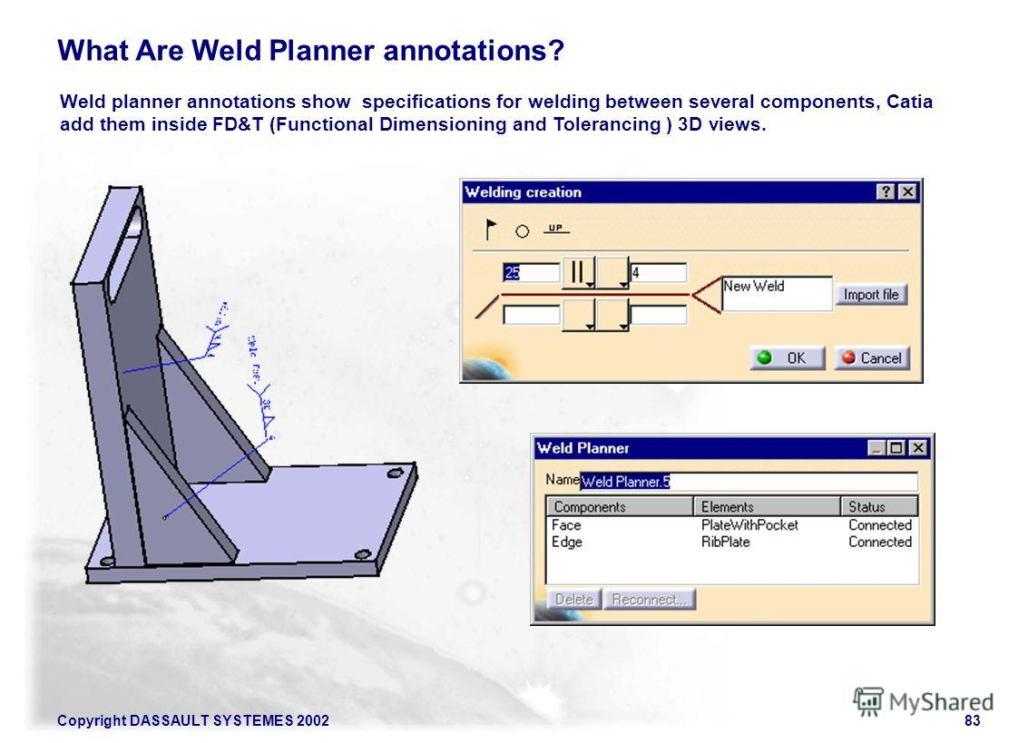 Copyright DASSAULT SYSTEMES 200283 What Are Weld Planner annotations? Weld planner annotations show specifications for welding between several components, Catia add them inside FD&T (Functional Dimensioning and Tolerancing ) 3D views.