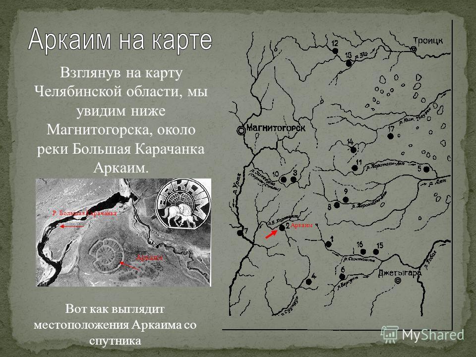 Взглянув на карту Челябинской области, мы увидим ниже Магнитогорска, около реки Большая Карачанка Аркаим. Аркаим Вот как выглядит местоположения Аркаима со спутника Р. Большая Карачанка Аркаим