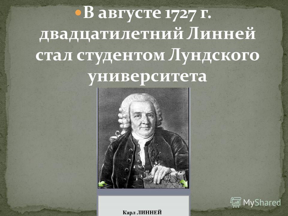 В августе 1727 г. двадцатилетний Линней стал студентом Лундского университета