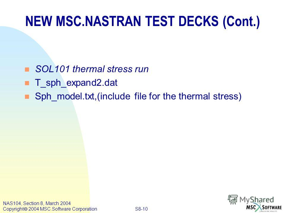 S8-10 NAS104, Section 8, March 2004 Copyright 2004 MSC.Software Corporation n SOL101 thermal stress run n T_sph_expand2. dat n Sph_model.txt,(include file for the thermal stress) NEW MSC.NASTRAN TEST DECKS (Cont.)