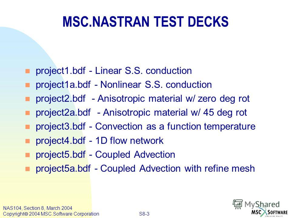 S8-3 NAS104, Section 8, March 2004 Copyright 2004 MSC.Software Corporation MSC.NASTRAN TEST DECKS n project1. bdf - Linear S.S. conduction n project1a.bdf - Nonlinear S.S. conduction n project2. bdf - Anisotropic material w/ zero deg rot n project2a.