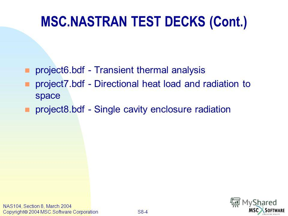 S8-4 NAS104, Section 8, March 2004 Copyright 2004 MSC.Software Corporation MSC.NASTRAN TEST DECKS (Cont.) n project6. bdf - Transient thermal analysis n project7. bdf - Directional heat load and radiation to space n project8. bdf - Single cavity encl