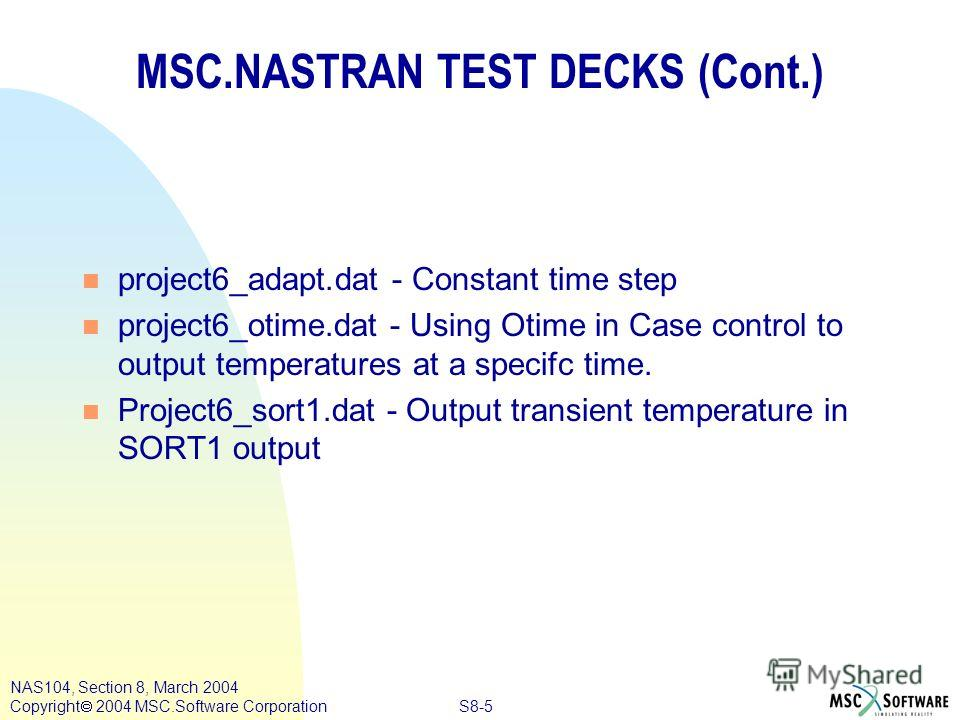 S8-5 NAS104, Section 8, March 2004 Copyright 2004 MSC.Software Corporation MSC.NASTRAN TEST DECKS (Cont.) n project6_adapt.dat - Constant time step n project6_otime.dat - Using Otime in Case control to output temperatures at a specifc time. n Project