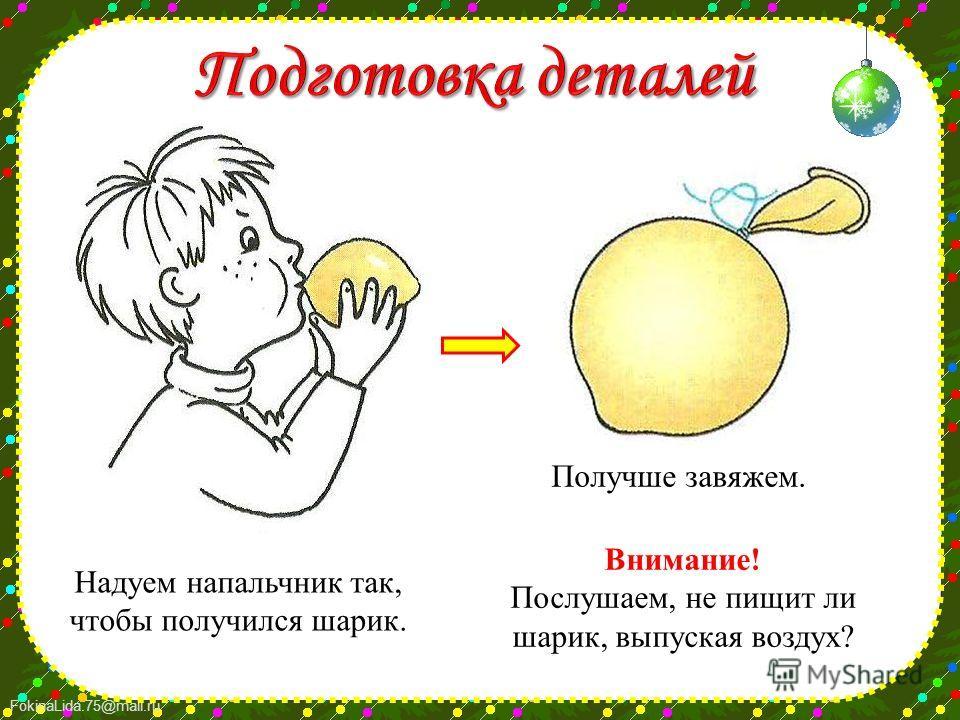 FokinaLida.75@mail.ru Надуем напальчник так, чтобы получился шарик. Получше завяжем. Внимание! Послушаем, не пищит ли шарик, выпуская воздух?