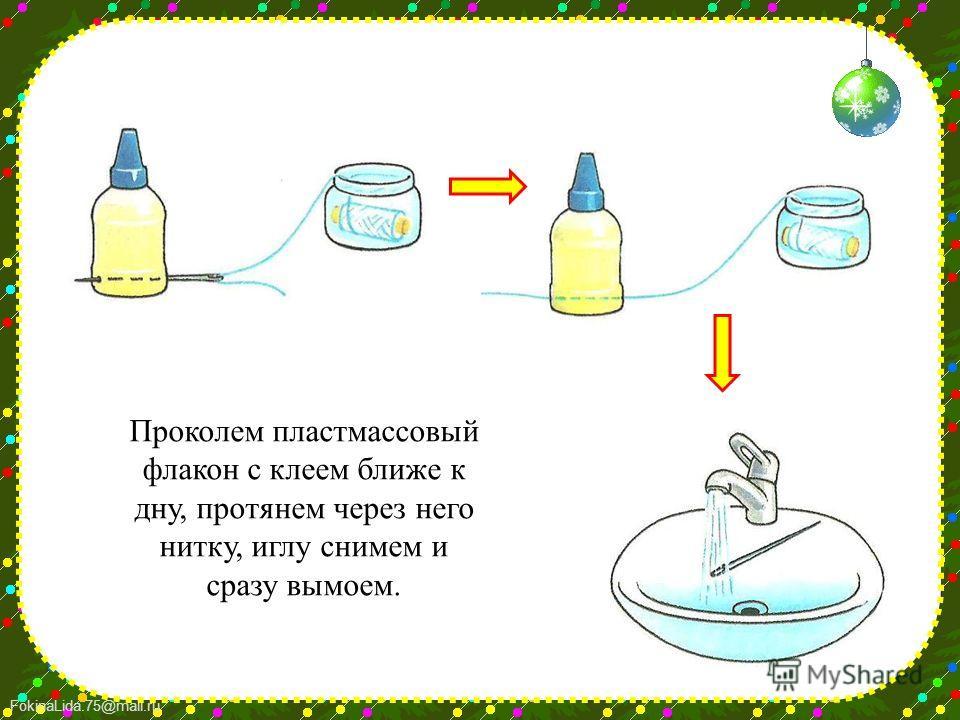 FokinaLida.75@mail.ru Проколем пластмассовый флакон с клеем ближе к дну, протянем через него нитку, иглу снимем и сразу вымоем.