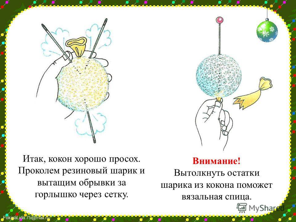FokinaLida.75@mail.ru Итак, кокон хорошо просох. Проколем резиновый шарик и вытащим обрывки за горлышко через сетку. Внимание! Вытолкнуть остатки шарика из кокона поможет вязальная спица.