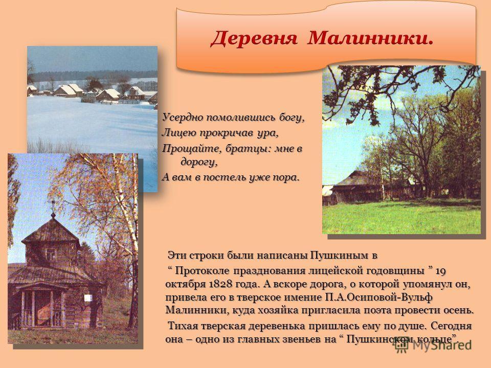 Эти строки были написаны Пушкиным в Эти строки были написаны Пушкиным в Протоколе празднования лицейской годовщины 19 октября 1828 года. А вскоре дорога, о которой упомянул он, привела его в тверское имение П.А.Осиповой-Вульф Малинники, куда хозяйка