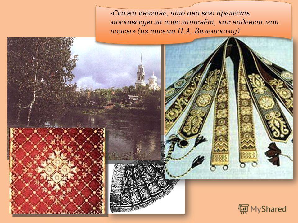 « Скажи княгине, что она всю прелесть московскую за пояс заткнёт, как наденет мои поясы» (из письма П.А. Вяземскому)