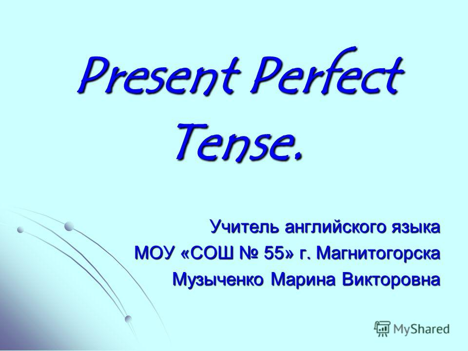 Present Perfect Tense. Учитель английского языка МОУ «СОШ 55» г. Магнитогорска Музыченко Марина Викторовна