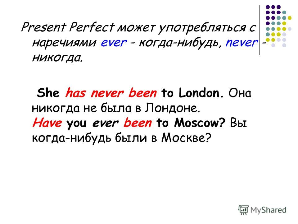 Present Perfect может употребляться с наречиями ever - когда-нибудь, never - никогда. She has never been to London. Она никогда не была в Лондоне. Have you ever been to Moscow? Вы когда-нибудь были в Москве?