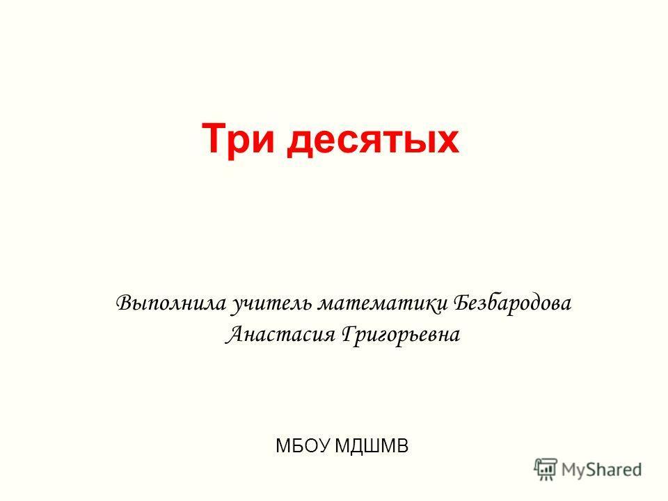 Три десятых Выполнила учитель математики Безбародова Анастасия Григорьевна МБОУ МДШМВ