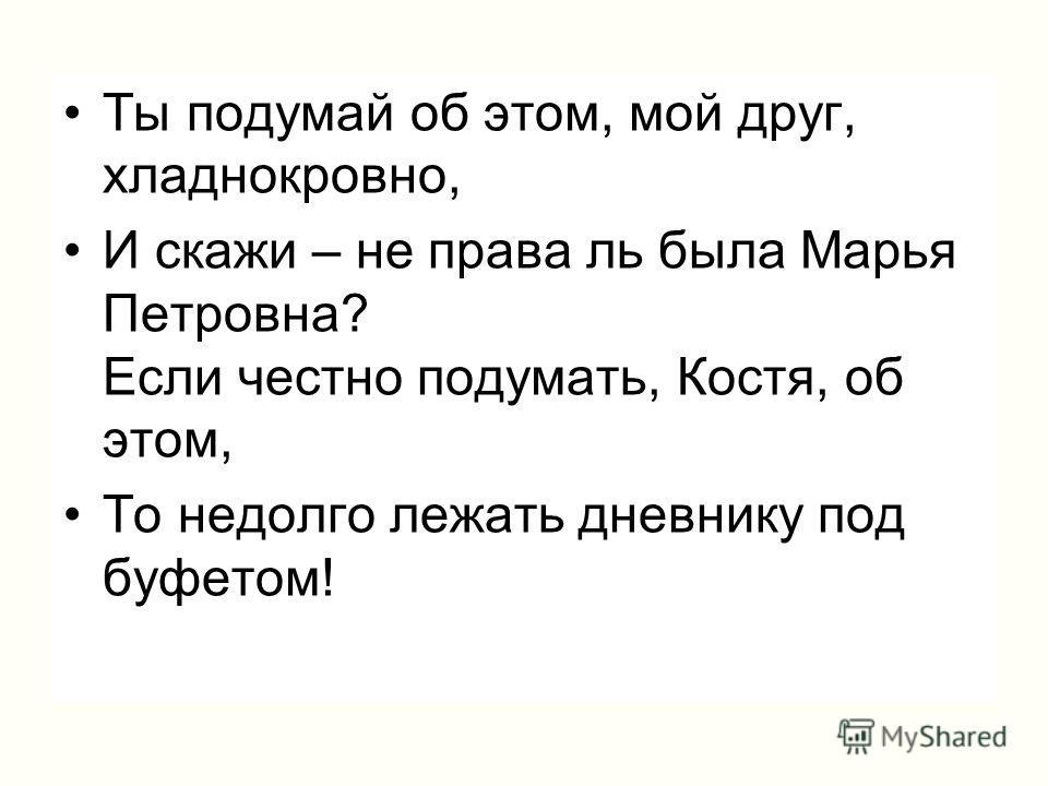 Ты подумай об этом, мой друг, хладнокровно, И скажи – не права ль была Марья Петровна? Если честно подумать, Костя, об этом, То недолго лежать дневнику под буфетом!